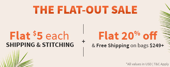 Flat-Out Sale: Flat $5 each Shipping & Stitching plus Flat 20% off on bags $249+. Shop!