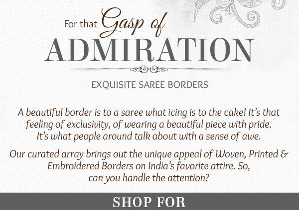 Woven, Printed & Embroidered Borders on different Sarees for an enhanced aura. Captivate!